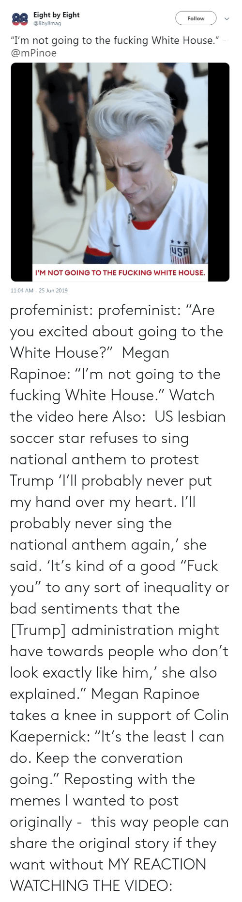 "Colin Kaepernick: Eight by Eight  @8by8mag  88  Follow  ""I'm not going to the fucking White House.""  @mPinoe  uSA  I'M NOT GOING TO THE FUCKING WHITE HOUSE.  11:04 AM 25 Jun 2019 profeminist: profeminist:  ""Are you excited about going to the White House?""  Megan Rapinoe: ""I'm not going to the fucking White House."" Watch the video here  Also:  US lesbian soccer star refuses to sing national anthem to protest Trump 'I'll probably never put my hand over my heart. I'll probably never sing the national anthem again,' she said. 'It's kind of a good ""Fuck you"" to any sort of inequality or bad sentiments that the [Trump] administration might have towards people who don't look exactly like him,' she also explained."" Megan Rapinoe takes a knee in support of Colin Kaepernick: ""It's the least I can do. Keep the converation going.""  Reposting with the memes I wanted to post originally -  this way people can share the original story if they want without MY REACTION WATCHING THE VIDEO:"