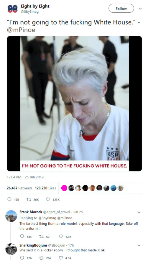 "Fucking, White House, and House: Eight by Eight  @8by8mag  Follow  ""I'm not going to the fucking White House."" -  @mPinoe  uSA  I'M NOT GOING TO THE FUCKING WHITE HOUSE.  12:04 PM 25 Jun 2019  26.467 Retweets 123,230 Likes  17K  123K  t26K  Frank Morock @agent of travel Jun 25  Replying to @8by8mag @mPinoe  The farthest thing ftom a role model, especially with that language. Take off  the uniform!!  185  1.3K  29tな  SnarkingBoojum @SBoojum 17h  She said it in a locker room. I thought that made it ok.  2 4,5K  126  t 266"