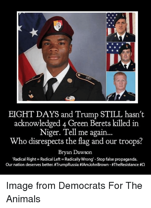 Animals, Image, and Propaganda: EIGHT DAYS and Trump STILL hasn't  acknowledged 4 Green Berets killed in  Niger. Tell me again...  Who disrespects the flag and our troops?  Bryan Dawson  'Radical Right Radical Left Radically Wrong'-Stop false propaganda.  Our nation deserves better. #TrumpRussia #IAm John Brown-#TheResistance Image from Democrats For The Animals