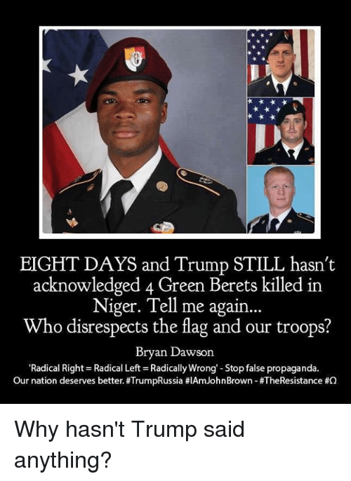 Propaganda, Trump, and John Brown: EIGHT DAYS and Trump STILL hasn't  acknowledged 4 Green Berets killed in  Niger. Tell me again...  Who disrespects the flag and our troops?  Bryan Dawson  Radical Rights Radical Left-Radically Wrong-Stop false propaganda.  Our nation deserves better. #TrumpRussia #IAm John Brown-#TheResistance Why hasn't Trump said anything?