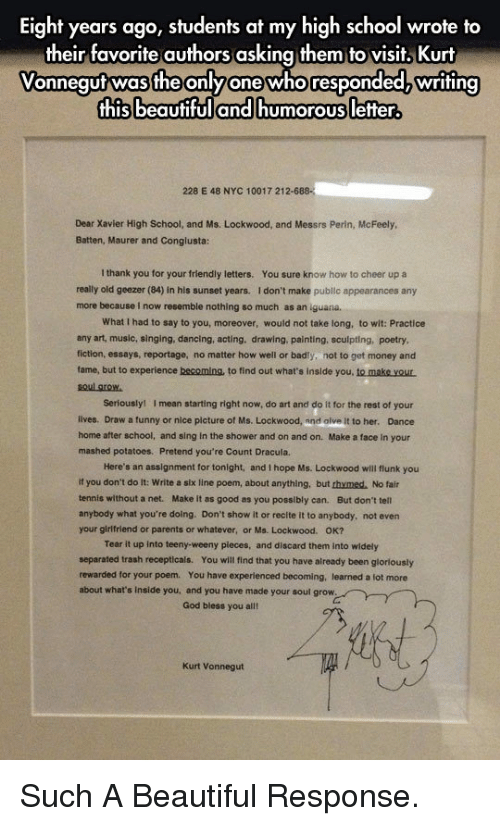 Beautiful, Dancing, and Funny: Eight years ago, students at my high school wrote to  their favorite authors asking them to visit, Kurt  Vonnequtwas the onlyone whoresponded writing  this beautifuland humorous letter  228 E 48 NYC 10017 212-6  Dear Xavier High School, and Ms. Lockwood, and Messrs Perin, McFeely  Batten, Maurer and Conglusta:  I thank you for your friendly letters.  You sure know how to cheer up a  really old geezer (84) in his sunset years. I don't make publlc appearances any  more because i now resemble nothing so much as an iguana.  What I had to say to you, moreover, would not take long, to wit: Practice  any art, music, singing, dancing, acting, drawing, painting, sculpting, poetry  fiction, essays, reportage, no matter how well or badly, not to get money and  fame, but to experience becomins, to find out what's inslde you, to make yout  oul grow  Seriouslyl  I mean starting right now, do art and do It for the rest of your  lives. Draw a funny or nice picture of Ms. Lockwood, and alve It to her. Dance  home after school, and sing in the shower and on and on. Make a face in your  mashed potatoes. Pretend you're Count Dracula.  Here's an assignment for tonight, and I hope Ms. Lockwood will flunk you  If you don't do it: Write a six line poem, about anything, but thymed. No fair  tennis without a net. Make it as good as you possibly can. But don't tell  anybody what you're doing. Don't show it or recite it to anybody, not even  your girlfriend or parents or whatever, or Ms. Lockwood. OK?  Tear it up into teeny-weeny pleces, and discard them into widely  separated trash recepticals. You will find that you have already been glorlously  rewarded for your poem. You have experienced becoming, learned a lot more  about what's Inside you, and you have made your soul grow  God bless you alll  Kurt Vonnegut <p>Such A Beautiful Response.</p>
