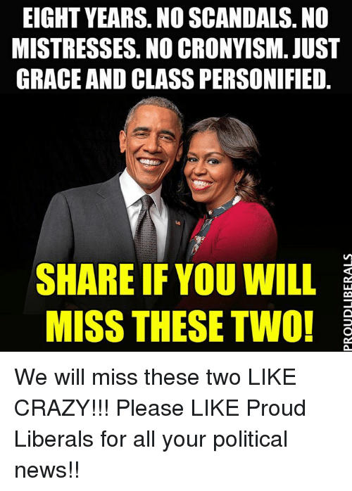 Proud Liberal: EIGHT YEARS. NO SCANDALS. NO  MISTRESSES NO CRONYISM. JUST  GRACE AND CLASSPERSONIFIED  SHARE IF YOU WILL  MISS THESE TWO! We will miss these two LIKE CRAZY!!!  Please LIKE Proud Liberals for all your political news!!
