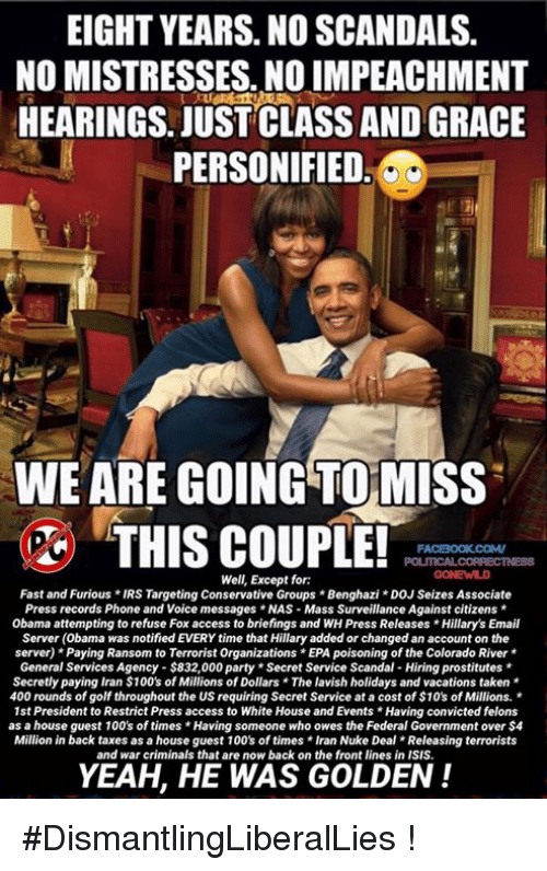 personified: EIGHT YEARS. NO SCANDALS.  NO MISTRESSES. NO IMPEACHMENT  HEARINGS. JUST CLASS AND GRACE  PERSONIFIED  WE ARE GOING TOMISS  THIS COUPLE!  FACBOOK COMV  Well, Except for:  Fast and Furious *IRS Targeting Conservative Groups Benghazi DOJ Seizes Associate  Press records Phone and Voice messages *NAS Mass Surveillance Against citizens  Obama attempting to refuse Fox access to briefings and WH Press Releases Hillary's Email  Server (obama was notified EVERY time that Hillary added or changed an account on the  server) Paying Ransom to Terrorist Organizations*EPA poisoning of the Colorado River  General Services Agency $832,000 party *Secret Service Scandal-Hiring prostitutes  Secretly paying Iran $100's of Millions of Dollars The lavish holidays and vacations taken  400 rounds of golf throughout the US requiring Secret Service at a cost of $10's of Millions.  1st President to Restrict Press access to White House and Events *Having convicted felons  as a house guest 100's of times Having someone who owes the Federal Government over $4  Million in back taxes as a house guest 100's of times Iran Nuke Deal Releasing terrorists  and war criminals that are now back on the front lines in ISIS.  YEAH, HE WAS GOLDEN #DismantlingLiberalLies !