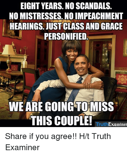 personified: EIGHT YEARS. NO SCANDALS  NO MISTRESSES, NO IMPEACHMENT  HEARINGS. JUST CLASS AND GRACE  PERSONIFIED  WE ARE GOING TO MISS  THIS COUPLE!  Examiner Share if you agree!!  H/t Truth Examiner