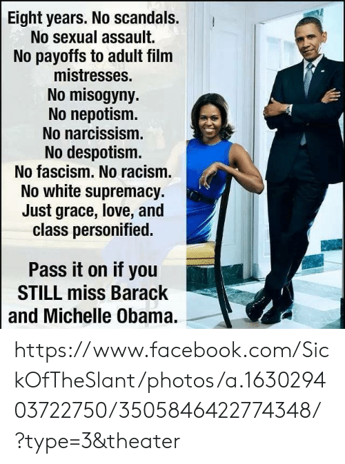 despotism: Eight years. No scandals.  No sexual assault.  No payoffs to adult film  mistresses.  No misogyny  No nepotism  No narcissism.  No despotism.  No fascism. No racism.  No white supremacy.  Just grace, love, and  class personified.  Pass it on if you  STILL miss Barack  and Michelle Obama. https://www.facebook.com/SickOfTheSlant/photos/a.163029403722750/3505846422774348/?type=3&theater
