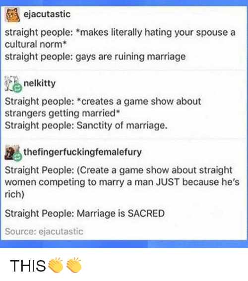 marry a man: ejacutastic  straight people: makes literally hating your spouse a  cultural norm  straight people: gays are ruining marriage  nelkitty  Straight people:  creates a game show about  strangers getting married  Straight people: Sanctity of marriage.  the fingerfuckingfemalefury  Straight People: (Create a game show about straight  women competing to marry a man JUST because he's  rich)  Straight People: Marriage is SACRED  Source: ejacutastic THIS👏👏