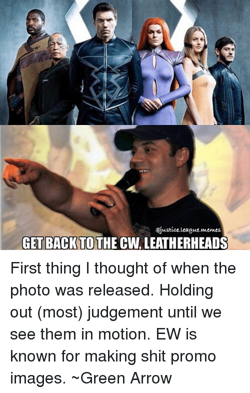 Judgementality: ejustice.League memes  GET BACK TO  THE CW LEATHERHEADS First thing I thought of when the photo was released. Holding out (most) judgement until we see them in motion. EW is known for making shit promo images. ~Green Arrow