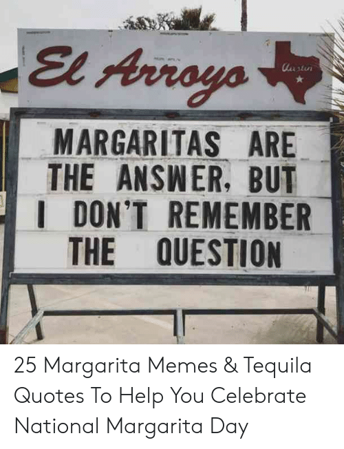 Memes, Help, and Quotes: El Arroyo  utu  MARGARITAS ARE  THE ANSWER, BUT  I DON'T REMEMBER  THE QUESTION 25 Margarita Memes & Tequila Quotes To Help You Celebrate National Margarita Day