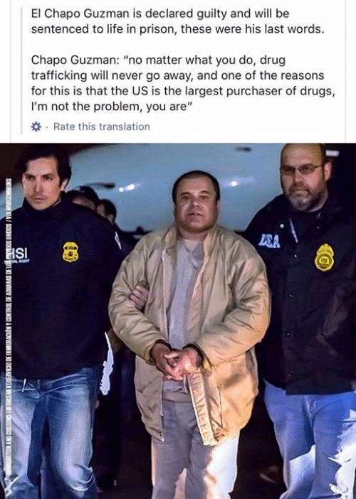 "Drugs, El Chapo, and Life: El Chapo Guzman is declared guilty and will be  sentenced to life in prison, these were his last words  Chapo Guzman: ""no matter what you do, drug  trafficking will never go away, and one of the reasons  for this is that the US is the largest purchaser of drugs,  I'm not the problem, you are""  Rate this translation  SA  HSI  L AGE  SNOWNOODM VIA I SOONN SO  01 30 SYNVOV 30 1OHINCO A NOKN  300 SNONC SNY NOL"