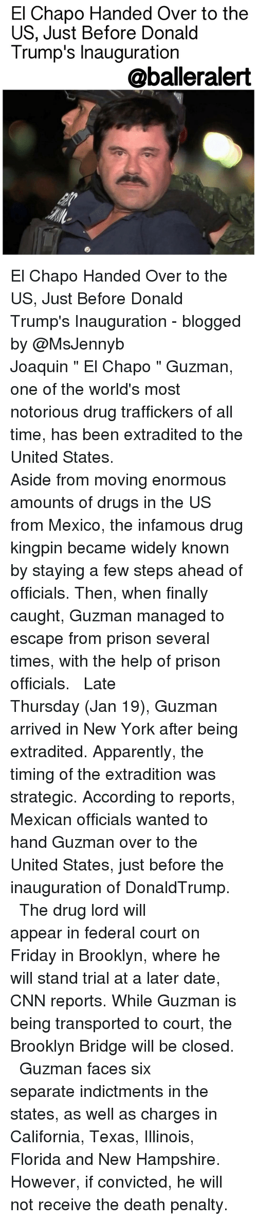 "Chapo Guzman: El Chapo Handed Over to the  US, Just Before Donald  Trump's Inauguration  aballeralert El Chapo Handed Over to the US, Just Before Donald Trump's Inauguration - blogged by @MsJennyb ⠀⠀⠀⠀⠀⠀⠀⠀⠀ ⠀⠀⠀⠀⠀⠀⠀⠀⠀ Joaquin "" El Chapo "" Guzman, one of the world's most notorious drug traffickers of all time, has been extradited to the United States. ⠀⠀⠀⠀⠀⠀⠀⠀⠀ ⠀⠀⠀⠀⠀⠀⠀⠀⠀ Aside from moving enormous amounts of drugs in the US from Mexico, the infamous drug kingpin became widely known by staying a few steps ahead of officials. Then, when finally caught, Guzman managed to escape from prison several times, with the help of prison officials. ⠀⠀⠀⠀⠀⠀⠀⠀⠀ ⠀⠀⠀⠀⠀⠀⠀⠀⠀ Late Thursday (Jan 19), Guzman arrived in New York after being extradited. Apparently, the timing of the extradition was strategic. According to reports, Mexican officials wanted to hand Guzman over to the United States, just before the inauguration of DonaldTrump. ⠀⠀⠀⠀⠀⠀⠀⠀⠀ ⠀⠀⠀⠀⠀⠀⠀⠀⠀ The drug lord will appear in federal court on Friday in Brooklyn, where he will stand trial at a later date, CNN reports. While Guzman is being transported to court, the Brooklyn Bridge will be closed. ⠀⠀⠀⠀⠀⠀⠀⠀⠀ ⠀⠀⠀⠀⠀⠀⠀⠀⠀ Guzman faces six separate indictments in the states, as well as charges in California, Texas, Illinois, Florida and New Hampshire. However, if convicted, he will not receive the death penalty."