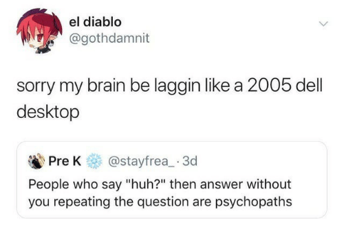 """pre-k: el diablo  @gothdamnit  sorry my brain be laggin like a 2005 dell  desktop  @stayfrea 3d  Pre K  People who say """"huh?"""" then answer without  you repeating the question are psychopaths"""