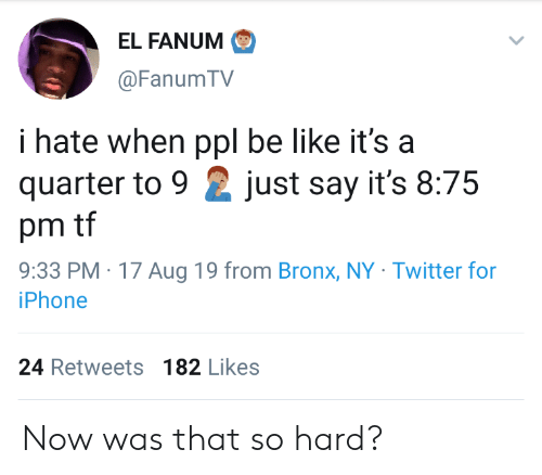 Bronx: EL FANUM  @Fanum TV  i hate when ppl be like it's a  quarter to 9  just say it's 8:75  pm tf  9:33 PM 17 Aug 19 from Bronx, NY Twitter for  iPhone  24 Retweets 182 Likes Now was that so hard?