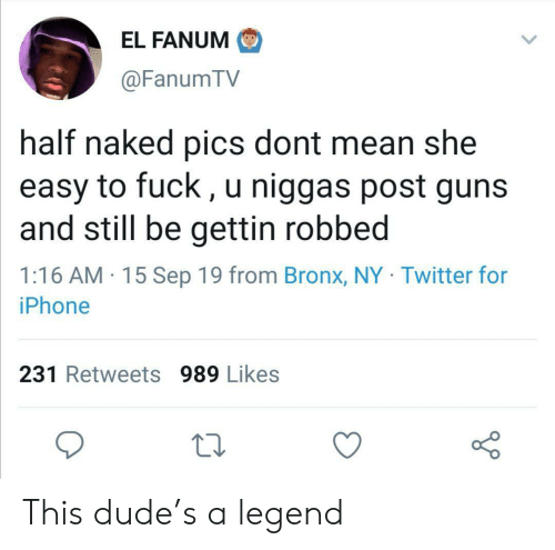 Bronx: EL FANUM  @FanumTV  half naked pics dont mean she  easy to fuck, u niggas post guns  and still be gettin robbed  1:16 AM 15 Sep 19 from Bronx, NY Twitter for  iPhone  231 Retweets 989 Likes This dude's a legend
