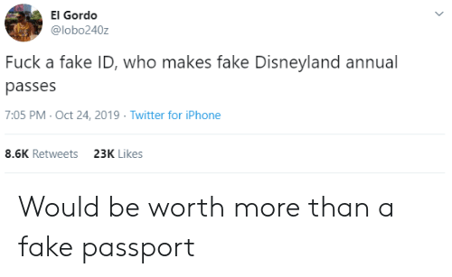 disneyland: El Gordo  @lobo240z  Fuck a fake ID, who makes fake Disneyland annual  passes  7:05 PM- Oct 24, 2019 Twitter for iPhone  8.6K Retweets  23K Likes Would be worth more than a fake passport