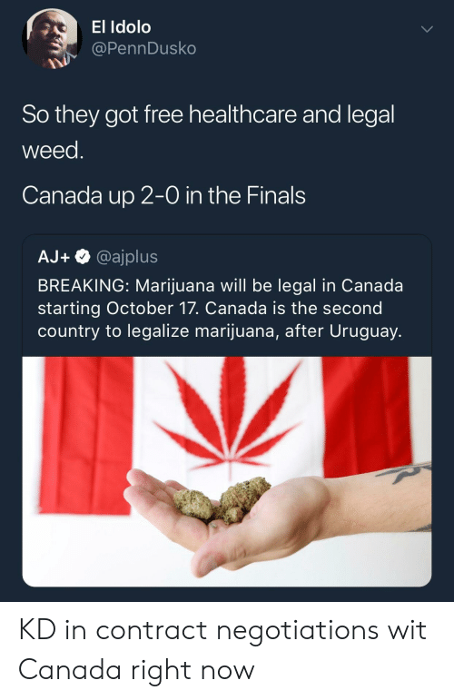 in-the-finals: El Idolo  @PennDusko  So they got free healthcare and legal  weed  Canada up 2-0 in the Finals  AJ+@ajplus  BREAKING: Marijuana will be legal in Canada  starting October 17. Canada is the second  country to legalize marijuana, after Uruguay. KD in contract negotiations wit Canada right now