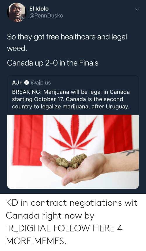 in-the-finals: El Idolo  @PennDusko  So they got free healthcare and legal  weed  Canada up 2-0 in the Finals  AJ+@ajplus  BREAKING: Marijuana will be legal in Canada  starting October 17. Canada is the second  country to legalize marijuana, after Uruguay. KD in contract negotiations wit Canada right now by IR_DIGITAL FOLLOW HERE 4 MORE MEMES.