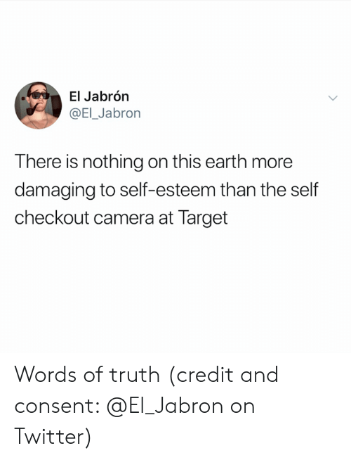 self esteem: El Jabrón  @EI_Jabron  There is nothing on this earth more  damaging to self-esteem than the self  checkout camera at Target Words of truth (credit and consent: @El_Jabron on Twitter)