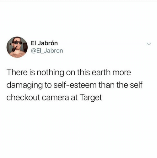 self esteem: El Jabrón  @EI_Jabron  There is nothing on this earth more  damaging to self-esteem than the self  checkout camera at Target