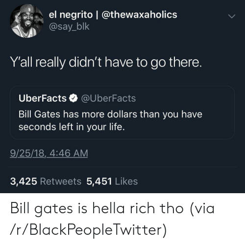 Bill Gates, Blackpeopletwitter, and Facts: el negrito @thewaxa holics  @say_blk  Y'all really didn't have to go there.  Uber Facts  @UberFacts  Bill Gates has more dollars than you have  seconds left in your life.  9/25/18, 4:46 AM  3,425 Retweets 5,451 Likes Bill gates is hella rich tho (via /r/BlackPeopleTwitter)