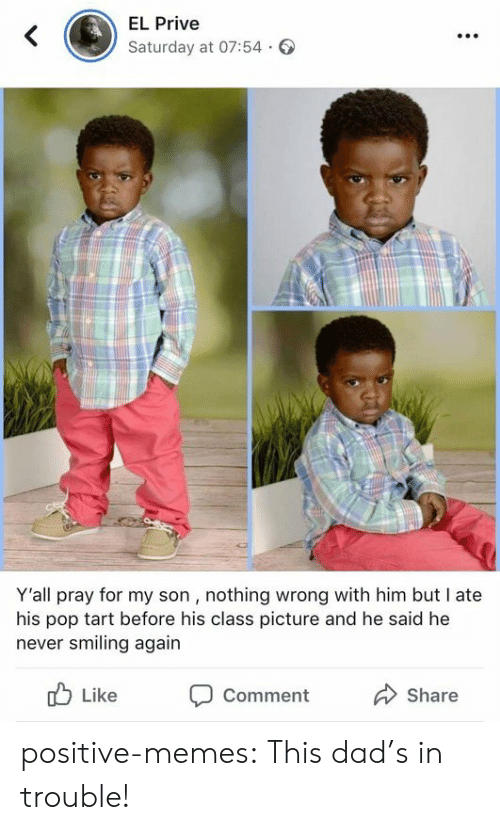 pop tart: EL Prive  Saturday at 07:54.  Y'all pray for my son , nothing wrong with him but I ate  his pop tart before his class picture and he said he  never smiling again  b Like Comment  Share positive-memes:  This dad's in trouble!