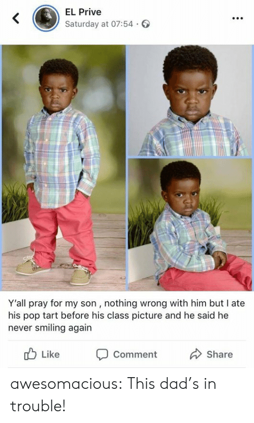 tart: EL Prive  Saturday at 07:54.  Y'all pray for my son , nothing wrong with him but I ate  his pop tart before his class picture and he said he  never smiling again  b Like Comment  Share awesomacious:  This dad's in trouble!