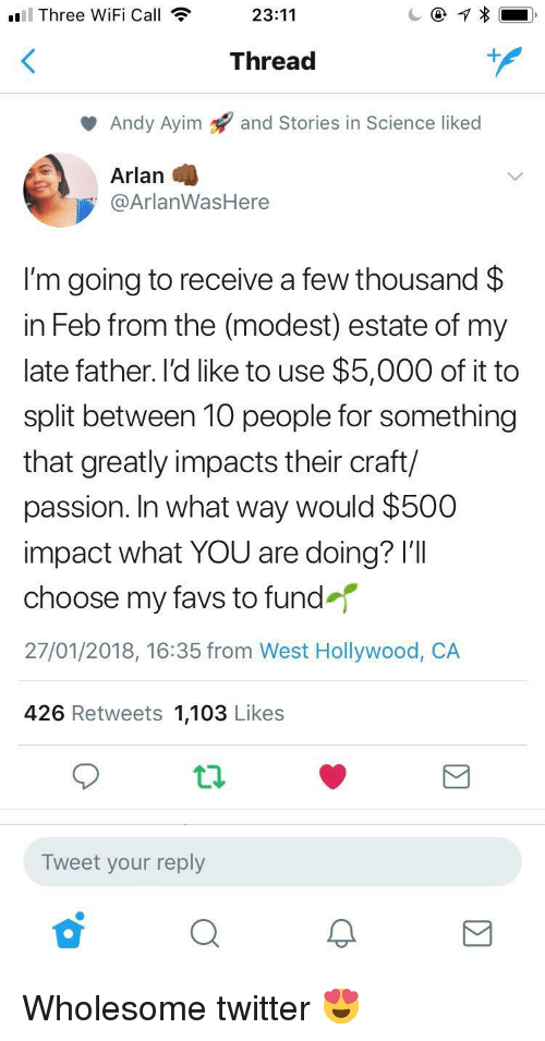 Favs: 'El Three WiFi Call  ll23:11  Thread  Andy Ayim 9 and Stories in Science liked  Arlan  @ArlanWasHere  I'm going to receive a few thousand $  in Feb from the (modest) estate of my  late father. l'd like to use $5,000 of it to  split between 10 people for something  that greatly impacts their craft/  passion. In what way would $500  impact what YOU are doing? I'll  choose my favs to fund  27/01/2018, 16:35 from West Hollywood, CA  426 Retweets 1,103 Likes  Tweet your reply <p>Wholesome twitter 😍</p>