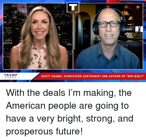 "Scott Adams: el  TRUM P  PENCE  SCOTT ADAMS, SYDNICATED CARTOONIST AND AUTHOR OF ""WIN BIGLY With the deals I'm making, the American people are going to have a very bright, strong, and prosperous future!"