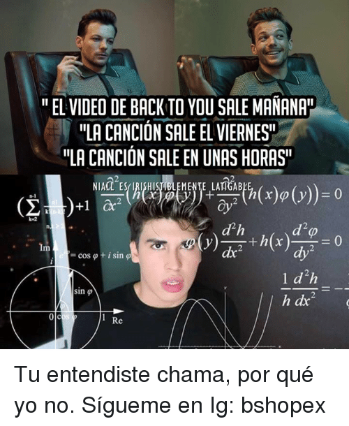 "Memes, Yo, and Video: "" EL VIDEO DE BACK TO YOU SALE MANANA  ""LA CANCIÓN SALE EL VIERNES  ""LA CANCIÓN SALE EN UNAS HORAS  NIACL ES IRISHISTIBLEMENTE LANGABL  oy2  d h  dx  +1 ac2  ythx  dy  l d h  = cos φ  + 1 sin φ  sin φ  Re Tu entendiste chama, por qué yo no.   Sígueme en Ig: bshopex"