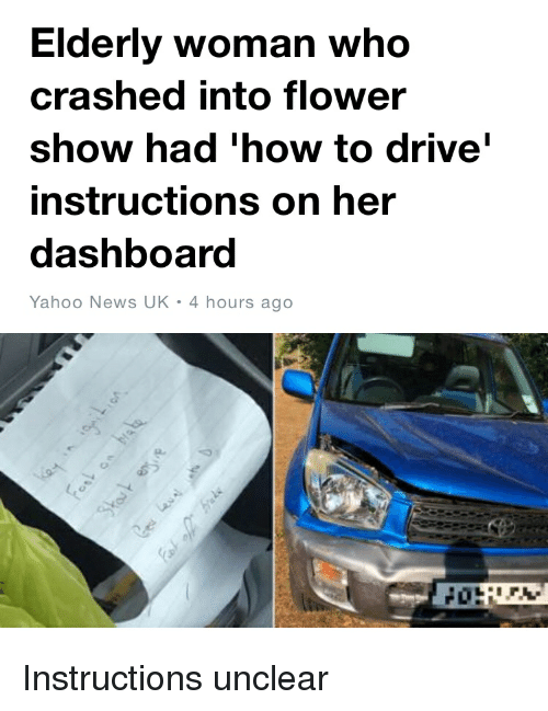 facepalm: Elderly woman who  crashed into flower  show had 'how to drive  instructions on her  dashboard  Yahoo News UK 4 hours ago Instructions unclear