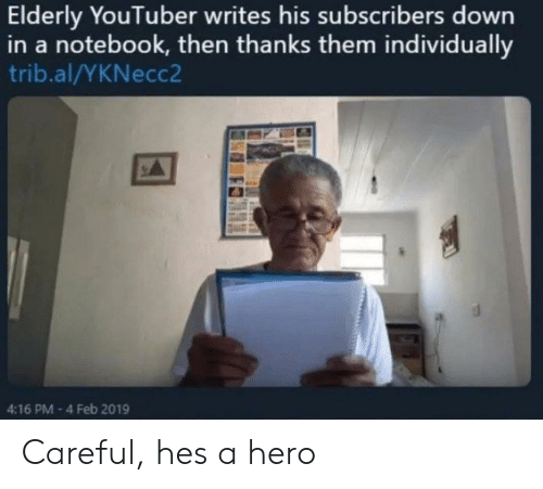 Notebook, Hero, and Youtuber: Elderly YouTuber writes his subscribers down  in a notebook, then thanks them individually  trib.al/YKNecc2  4:16 PM-4 Feb 2019 Careful, hes a hero