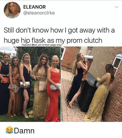 Memes, 🤖, and How: ELEANOR  @eleanorclrke  Still don't know how I got away with a  huge hip flask as my prom clutch  Featured @will ent (million page only) 😂Damn