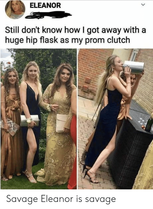 flask: ELEANOR  Still don't know how I got away with a  huge hip flask as my prom clutch Savage Eleanor is savage