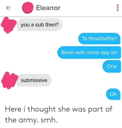 pewdiepie: Eleanor  you a sub then?  To PewDiePie?  Been with since day on  One  submissive  Oh Here i thought she was part of the army. smh.