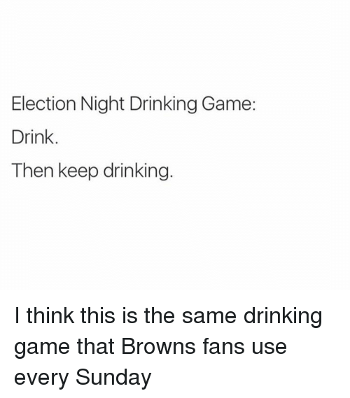 browns-fan: Election Night Drinking Game:  Drink.  Then keep drinking. I think this is the same drinking game that Browns fans use every Sunday