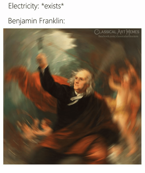 Benjamin Franklin, Facebook, and Memes: Electricity: *exists*  Benjamin Franklin:  CLASSICALART MEMES  facebook.com/classicalartmemes