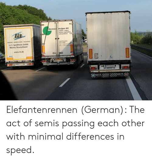 Act, Speed, and German: Elefantenrennen (German): The act of semis passing each other with minimal differences in speed.