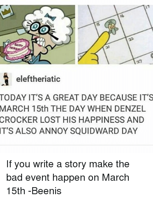 Annoy Squidward Day: eleftheriatic  TODAY IT'S A GREAT DAY BECAUSE IT'S  MARCH 15th THE DAY WHEN DENZEL  CROCKER LOST HIS HAPPINESS AND  IT'S ALSO ANNOY SQUIDWARD DAY If you write a story make the bad event happen on March 15th -Beenis