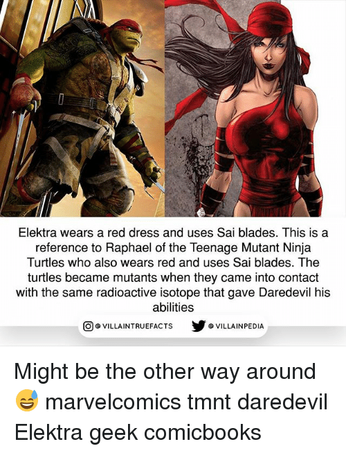 elektra: Elektra wears a red dress and uses Sai blades. This is a  reference to Raphael of the Teenage Mutant Ninja  Turtles who also wears red and uses Sai blades. The  turtles became mutants when they came into contact  with the same radioactive isotope that gave Daredevil his  abilities  回@VILLA IN TRUEFACTS  步@VILLA IN PEDI Might be the other way around 😅 marvelcomics tmnt daredevil Elektra geek comicbooks