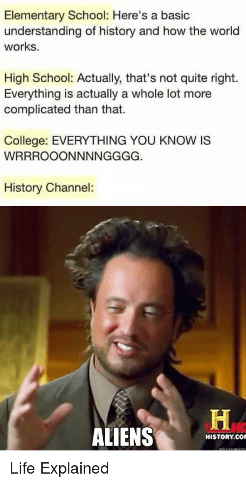 quickmeme: Elementary School: Here's a basic  understanding of history and how the world  works.  High School: Actually, that's not quite right.  Everything is actually a whole lot more  complicated than that.  College: EVERYTHING YOU KNOW IS  History Channel:  ALIENS  HISTORY.CO  quickmeme.com Life Explained