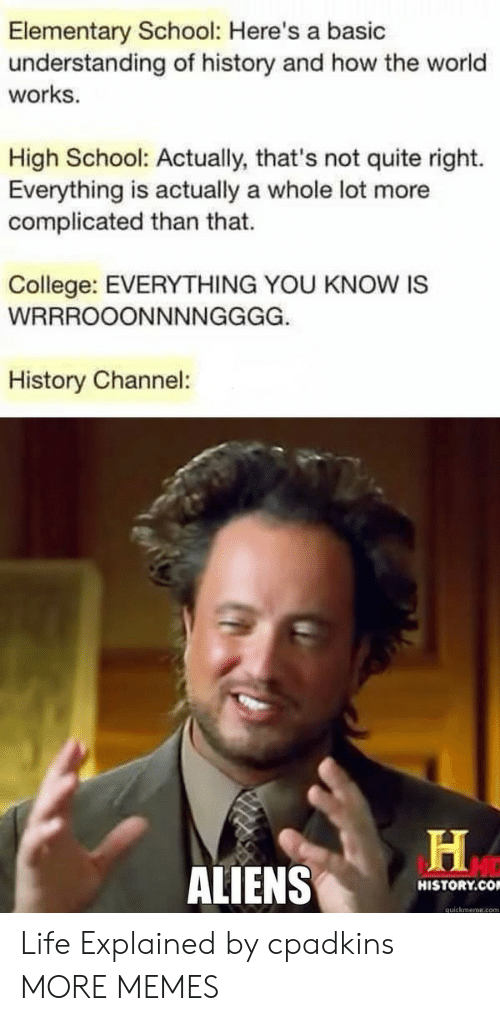 quickmeme: Elementary School: Here's a basic  understanding of history and how the world  works.  High School: Actually, that's not quite right.  Everything is actually a whole lot more  complicated than that.  College: EVERYTHING YOU KNOW IS  History Channel:  ALIENS  HISTORY.CO  quickmeme.com Life Explained by cpadkins MORE MEMES