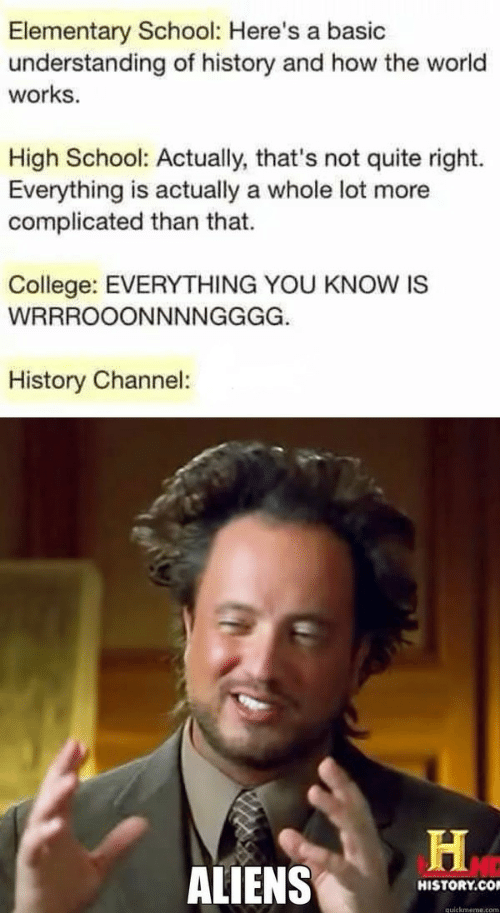 not quite: Elementary School: Here's a basic  understanding of history and how the world  works  High School: Actually, that's not quite right.  Everything is actually a whole lot more  complicated than that.  College: EVERYTHING YOU KNOW IS  WRRROOONNNNGGGG.  History Channel:  ALIENS  HISTORY.CO  quickmeme.com