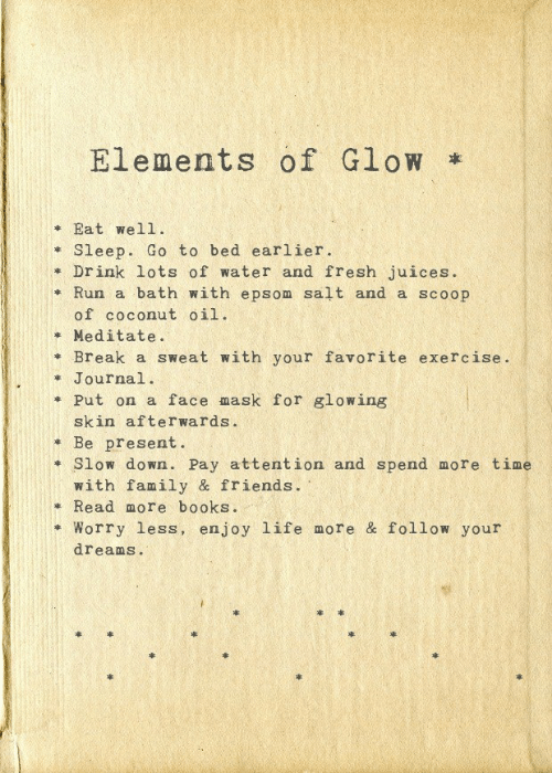 glowing: Elements of Glow  Eat wel1  Sleep. Go to bed earlier  Drink lots of water and fresh juices.  Run a bath with epsom salt and a scoop  of coconut oil  Meditate.  Break a sweat with your favorite exercise.  Journal.  Put on a face mask for glowing  skin after wards .  Be present.  Slow dowwn. Pay attention and spend more time  with family & friends.  Read more books.  Worry less, enjoy life more & follow your  dreams.