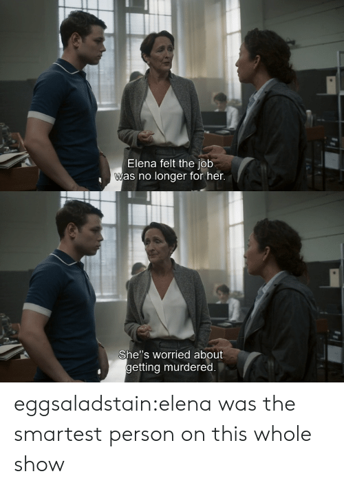 "Her Shes: Elena felt the job  was no longer for her.   She""s worried about  getting murdered. eggsaladstain:elena was the smartest person on this whole show"