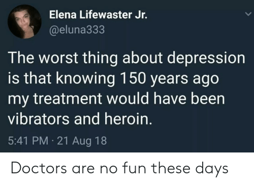 Heroin, The Worst, and Depression: Elena Lifewaster Jr.  @eluna333  The worst thing about depression  is that knowing 150 years ago  my treatment would nave been  vibrators and heroin.  5:41 PM 21 Aug 18 Doctors are no fun these days