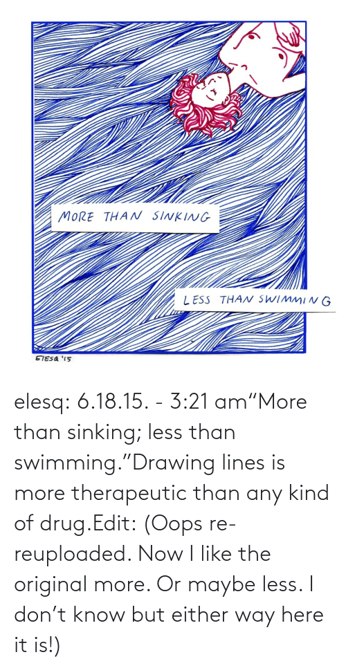 "Drug: elesq:  6.18.15. - 3:21 am""More than sinking; less than swimming.""Drawing lines is more therapeutic than any kind of drug.Edit: (Oops re-reuploaded. Now I like the original more. Or maybe less. I don't know but either way here it is!)"