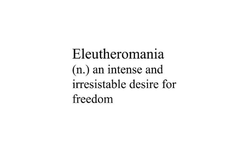 Freedom, For, and Desire: Eleutheromania  (n.) an intense and  irresistable desire for  freedom