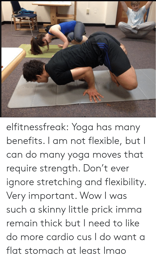 Lmao, Skinny, and Tumblr: elfitnessfreak: Yoga has many benefits. I am not flexible, but I can do many yoga moves that require strength. Don't ever ignore stretching and flexibility. Very important.  Wow I was such a skinny little prick  imma remain thick but I need to like do more cardio cus I do want a flat stomach at least lmao