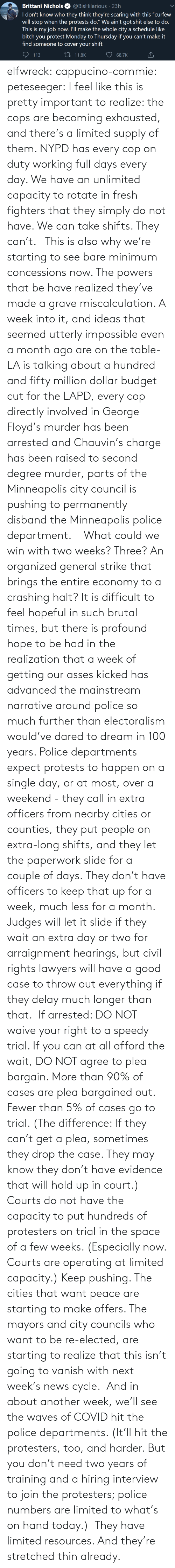 court: elfwreck:  cappucino-commie:  peteseeger: I feel like this is pretty important to realize: the cops are becoming exhausted, and there's a limited supply of them. NYPD has every cop on duty working full days every day. We have an unlimited capacity to rotate in fresh fighters that they simply do not have. We can take shifts. They can't.   This is also why we're starting to see bare minimum concessions now. The powers that be have realized they've made a grave miscalculation. A week into it, and ideas that seemed utterly impossible even a month ago are on the table- LA is talking about a hundred and fifty million dollar budget cut for the LAPD, every cop directly involved in George Floyd's murder has been arrested and Chauvin's charge has been raised to second degree murder, parts of the Minneapolis city council is pushing to permanently disband the Minneapolis police department.  What could we win with two weeks? Three? An organized general strike that brings the entire economy to a crashing halt? It is difficult to feel hopeful in such brutal times, but there is profound hope to be had in the realization that a week of getting our asses kicked has advanced the mainstream narrative around police so much further than electoralism would've dared to dream in 100 years.   Police departments expect protests to happen on a single day, or at most, over a weekend - they call in extra officers from nearby cities or counties, they put people on extra-long shifts, and they let the paperwork slide for a couple of days. They don't have officers to keep that up for a week, much less for a month. Judges will let it slide if they wait an extra day or two for arraignment hearings, but civil rights lawyers will have a good case to throw out everything if they delay much longer than that. If arrested: DO NOT waive your right to a speedy trial. If you can at all afford the wait, DO NOT agree to plea bargain. More than 90% of cases are plea bargained out. Fewer than 5% of cases go