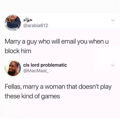 Relationships, Email, and Games: elg>  @arabia612  Marry a guy who will email you when u  block him  cis lord problematic  @MacMaal  Fellas, marry a woman that doesn't play  these kind of games