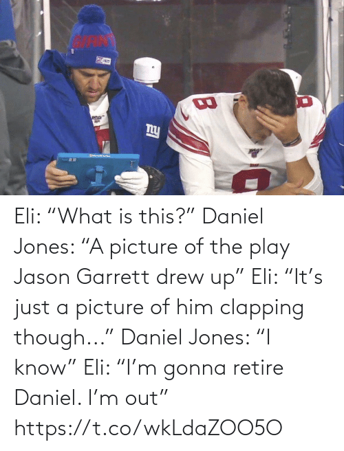 "play: Eli: ""What is this?""  Daniel Jones: ""A picture of the play Jason Garrett drew up""  Eli: ""It's just a picture of him clapping though...""  Daniel Jones: ""I know""  Eli: ""I'm gonna retire Daniel. I'm out"" https://t.co/wkLdaZOO5O"